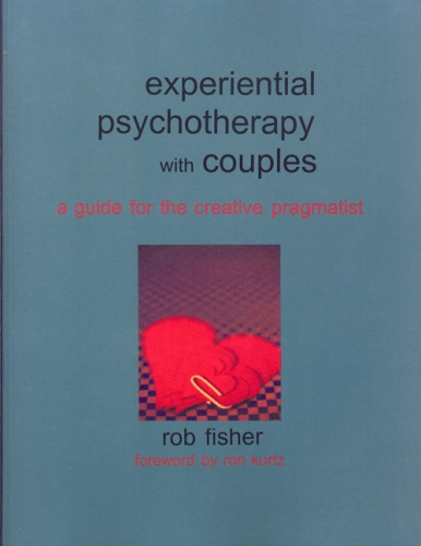 Experiential Psychotherapy with Couples: A Guide for the Creative Pragmatist Rob Fisher